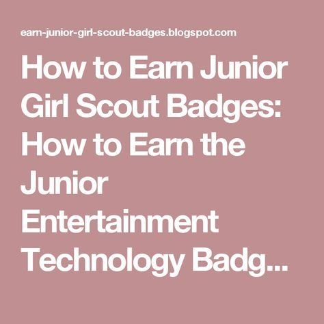 How to Earn Junior Girl Scout Badges: How to Earn the Junior Entertainment Technology Badge (Agent of Change)