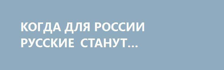 КОГДА ДЛЯ РОССИИ РУССКИЕ СТАНУТ РУССКИМИ? http://rusdozor.ru/2017/04/04/kogda-dlya-rossii-russkie-stanut-russkimi/  Няня моих детей и вся ее семья, которую мы эвакуировали с Донбасса, пройдя семьсот семь кругов очередей, оскорблений, волокиты, анализов, экзаменов, уже три года не могут получить даже вид на жительство в России. А вот Акбаржон Джалилов получил российское гражданство ...