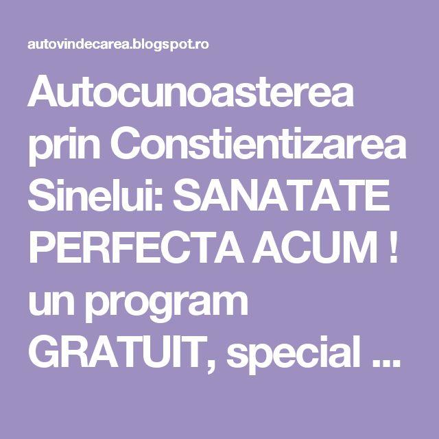 Autocunoasterea prin Constientizarea Sinelui: SANATATE PERFECTA ACUM ! un program GRATUIT, special pentru copii, varstnici si oameni aflati in coma