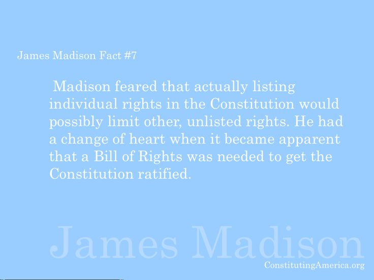 James Madison Fact #7:  Madison feared that actually listing individual rights in the Constitution would possibly limit other, unlisted rights. He had a change of heart when it became apparent that a Bill of Rights was needed to get the Constitution ratified.