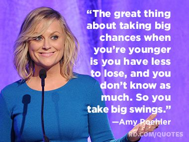 """""""The great thing about taking big chances when you're younger is you have less to lose, and you don't know as much. So you take big swings.""""—Amy Poehler"""