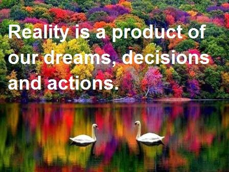 Reality is a product of our dreams, decisions and actions.  SelfHelp