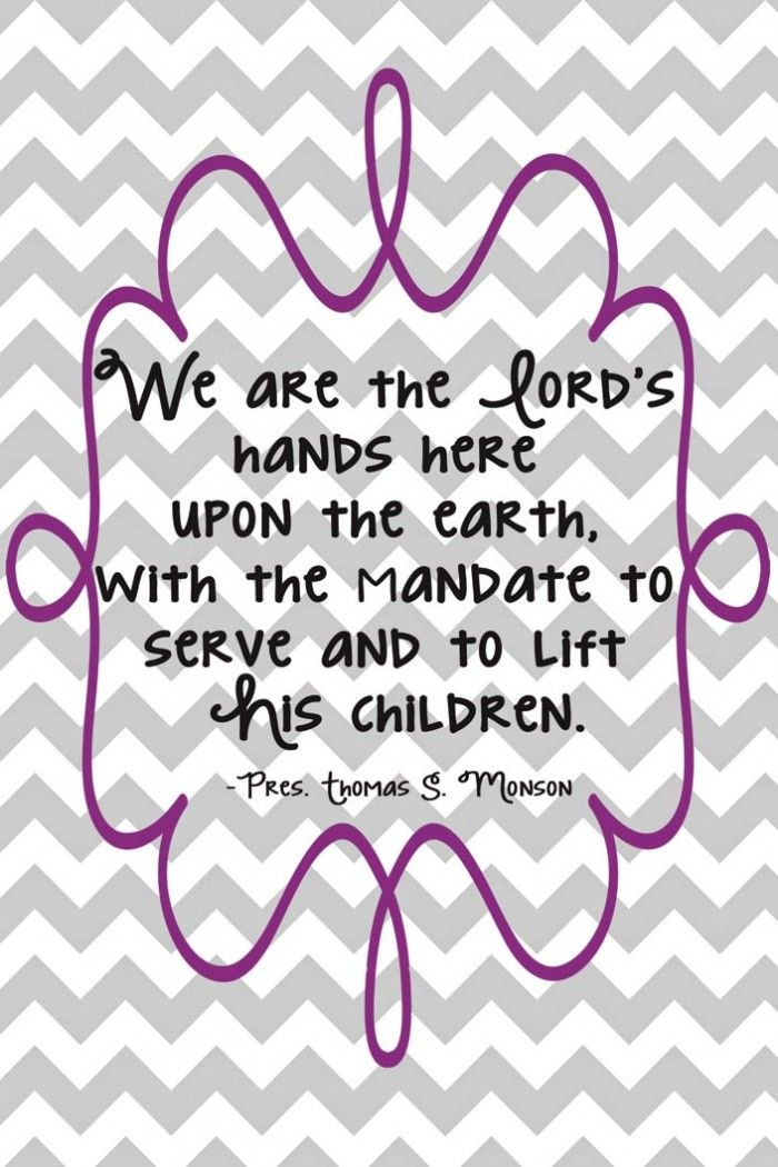 We are the Lord's hands here upon the earth, with the mandate to serve and to lift his children. - President Thomas S. Monson