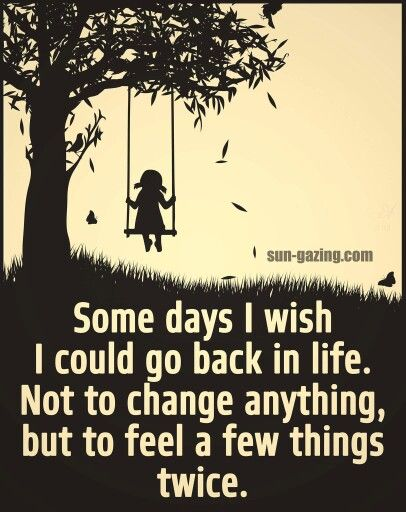Some days I wish I could go back in life. Not to change anything, but to feel a…