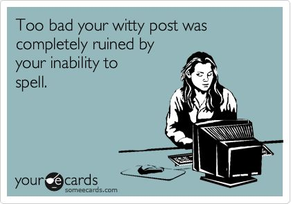 Yep!People That Cant Spell, Spelling Ecard, Pets Peeves, Pet Peeves, Spelling Check, So True, Make Me Laugh, Bad Grammar, Ecards Grammar