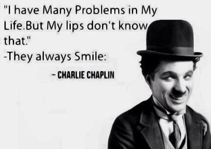 "Charlie Chaplin: ""I have many problems in my life but my lips don't know that."" Chaplin always smiled!"