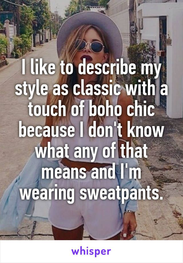 I like to describe my style as classic with a touch of boho chic because I don't know what any of that means and I'm wearing sweatpants.
