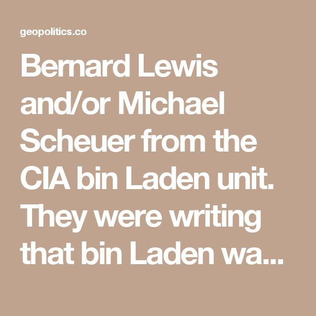 Bernard Lewis and/or Michael Scheuer from the CIA bin Laden unit. They were writing that bin Laden was a hero, that he was the George Washington of the Arab world and so on and so forth. This is what the CIA does when they want to build up this ogre, this poobah, and then use that to manipulate public opinion around the world, including the US, the Arab world, Europe and so forth.