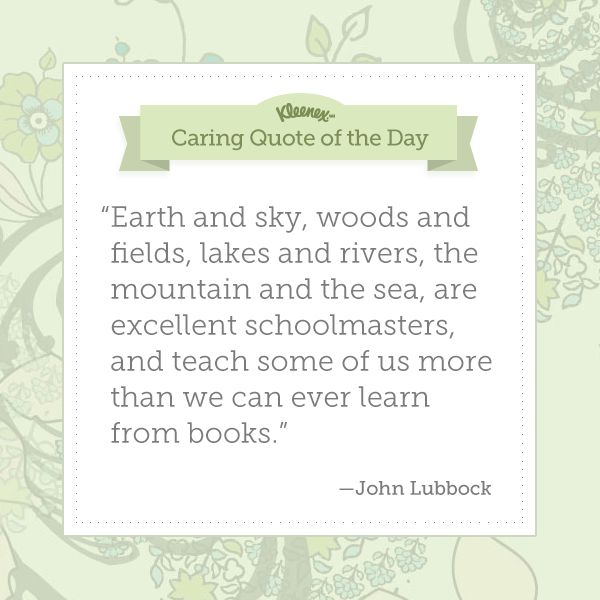 """""""Earth and sky, woods and fields, lakes and rivers, the mountain and the sea, are excellent schoolmasters, and teach some of us more than we can ever learn from books."""" - John Lubbock"""
