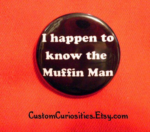 I happen to know the Muffin Man Flair 125in by CustomCuriosities, $1.00