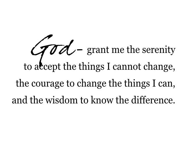 grant me the serenity to accept the things I cannot change, the courage to change the things I can, and the wisdom to know the difference.