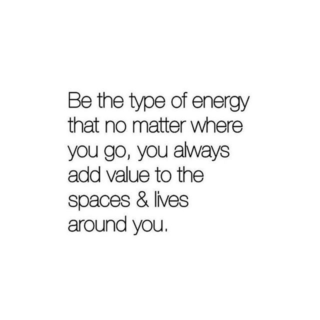 be the type of energy that no matter where you go, you always add value to the…