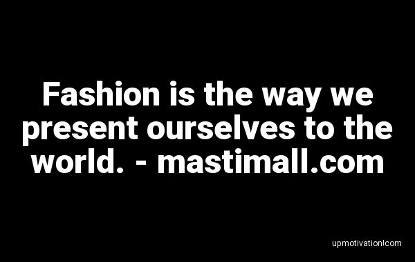 Fashion is the way we present