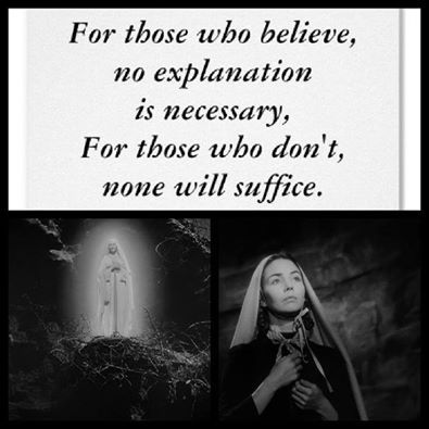 """""""For those who believe in God, no explanation is necessary. For those who do not believe in God, no explanation is possible."""" -Song of Bernadette"""