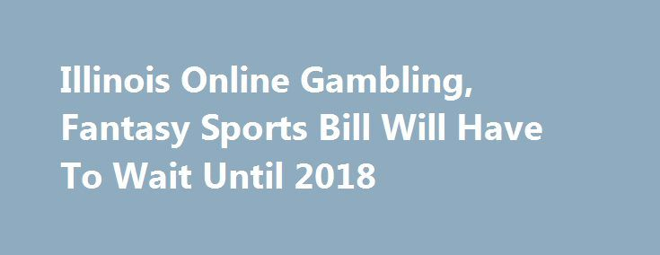 """Illinois Online Gambling, Fantasy Sports Bill Will Have To Wait Until 2018 http://casino4uk.com/2017/11/10/illinois-online-gambling-fantasy-sports-bill-will-have-to-wait-until-2018/  The session came and went without action on a bill dealing with online poker, casino games and daily fantasy sports. That means it's officially """"wait...The post Illinois <b>Online Gambling</b>, Fantasy Sports Bill Will Have To Wait Until 2018 appeared first on Casino4uk.com."""