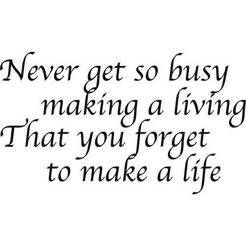 'Never Get So Busy Making a Living' Vinyl Art Quote   Overstock.com Shopping - The Best Deals on Vinyl Wall Art Never get so busy making a living...