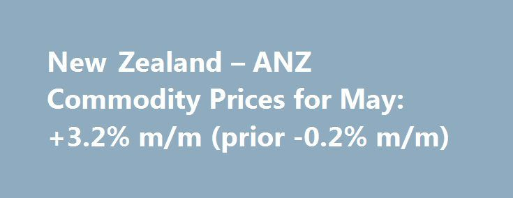 New Zealand – ANZ Commodity Prices for May: +3.2% m/m (prior -0.2% m/m) http://betiforexcom.livejournal.com/24534395.html  Prices for New Zealand's main export categories Remarks from ANZ (bolding mine): You might have noticed the headline to the post has +3.2% m/m. While the ANZ commentary has +3.0%.The post New Zealand – ANZ Commodity Prices for May: +3.2% m/m (prior -0.2% m/m) appeared first on Forex news - Binary options…
