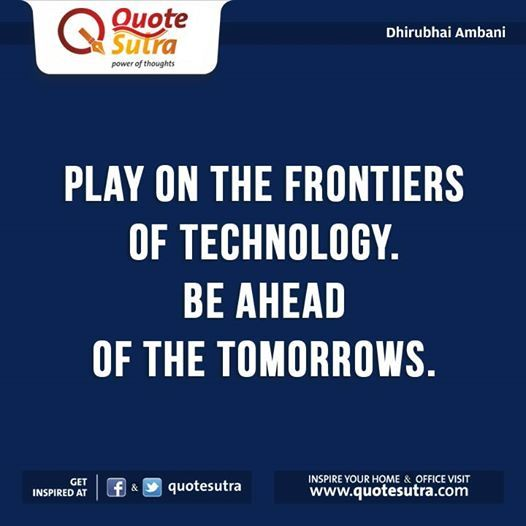 """""""Play on the frontiers of technology. Be ahead of the tomorrows."""" - Dhirubhai Ambani"""