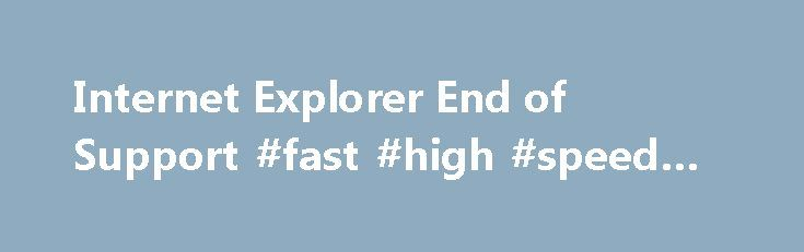 Internet Explorer End of Support #fast #high #speed #internet http://internet.remmont.com/internet-explorer-end-of-support-fast-high-speed-internet/  Support for older versions of Internet Explorer ended What is end of support? Beginning January 12, 2016, only the most current version of Internet Explorer available for a supported operating system will receive technical supports and security updates. Internet Explorer 11 is the last version of Internet Explorer, and will continue to receive…