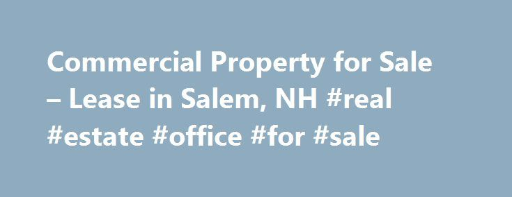 Commercial Property for Sale – Lease in Salem, NH #real #estate #office #for #sale http://commercial.remmont.com/commercial-property-for-sale-lease-in-salem-nh-real-estate-office-for-sale/  #commercial property for lease or sale # The Right Real Estate Representation When Looking for Commercial Property for Sale Lease in Salem, NH Goodnow. Good for business. At Goodnow Real Estate Services, we are dedicated to providing you, our valued customer, with the best real estate representation when…