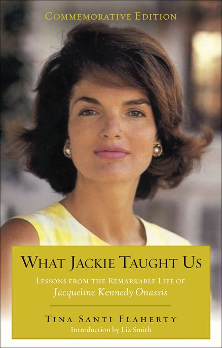 WHAT JACKIE TAUGHT US (REVISED AND EXPANDED): Lessons from the Remarkable Life of Jacqueline Kennedy Onassis by Tina Santi Flaherty, with an  Introduction by Liz Smith