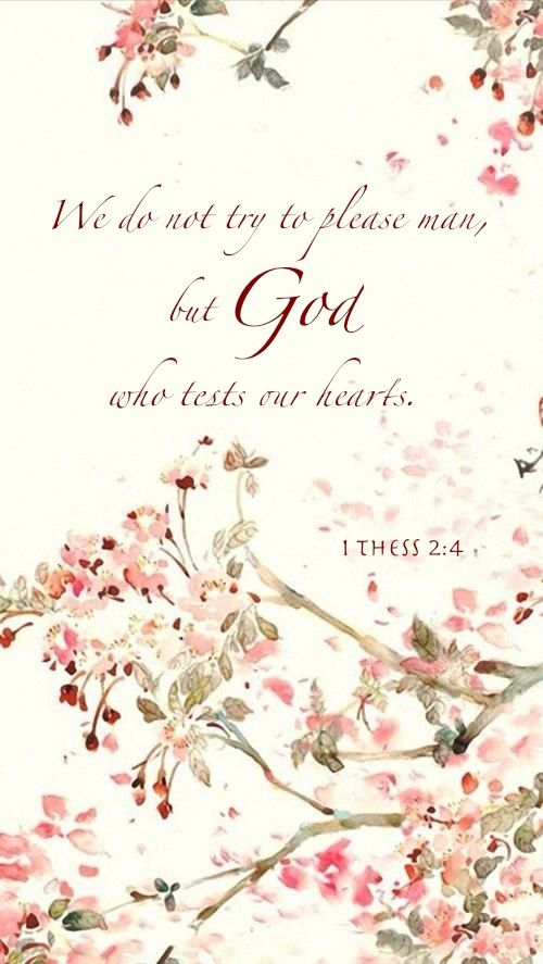 "1 Thessalonians 2:4 ~ ""We do not try to please man, but God Who tests our hearts."" Amen."
