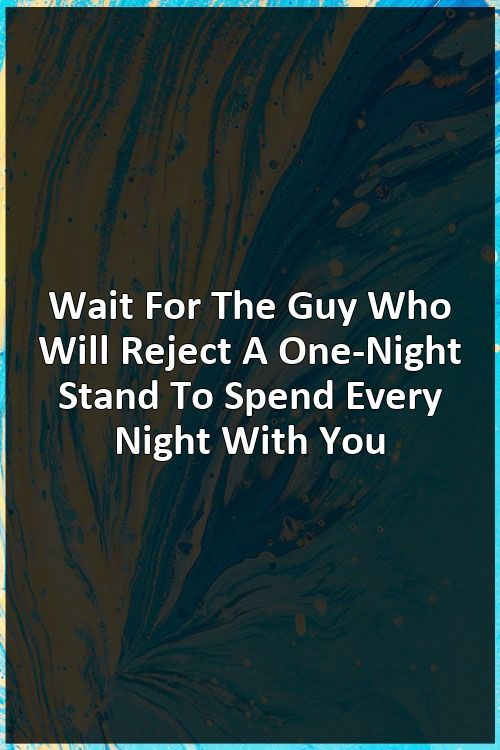 Wait For The Guy Who Will Reject A One-Night Stand To Spend Every Night With You