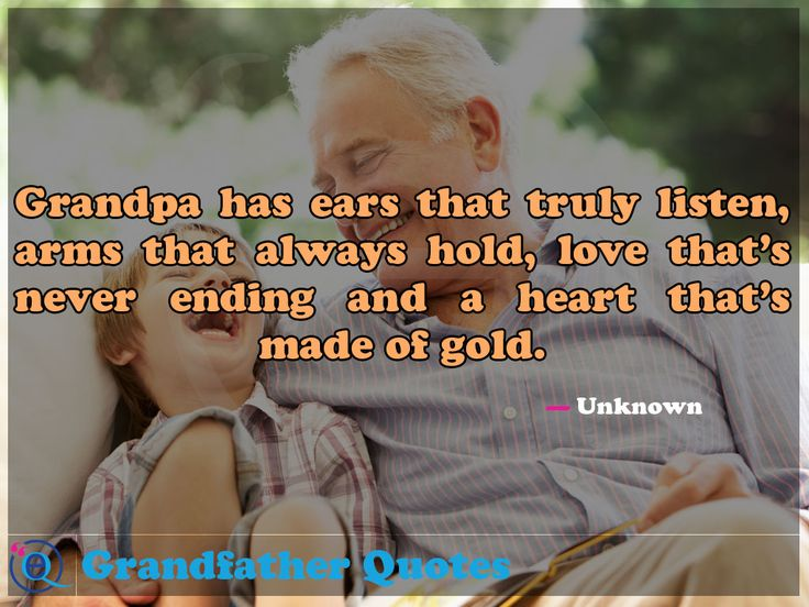 Grandpa has ears that truly listen, arms that always hold, love that's never ending and a heart that's made of gold. Grandfather Quotes 1
