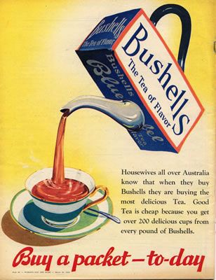 """Bushells. The tea of flavour,"" in Woman's Day and Home, 29 March 29 1954.   ""Housewives all over Australia know that when they buy Bushells they are buying the most delicious Tea. Good Tea is cheap because you get over 200 delicious cups from every pound of Bushells. Buy a packet to-day."" The Bushells company was begun by Alfred Bushell in Queensland in 1883. By the 1950s it was the most popular Australian brand."