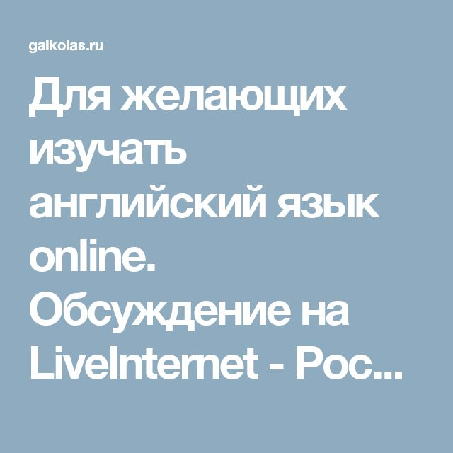 Для желающих изучать английский язык online. Обсуждение на LiveInternet - Российский Сервис Онлайн-Дневников