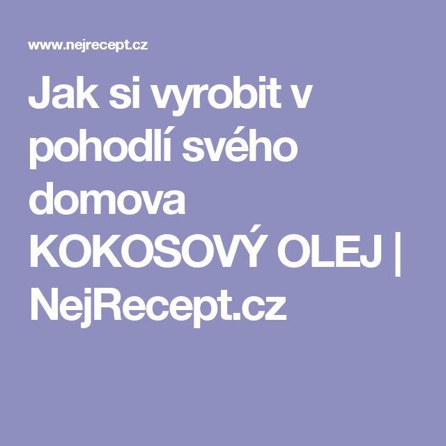 Jak si vyrobit v pohodlí svého domova KOKOSOVÝ OLEJ | NejRecept.cz