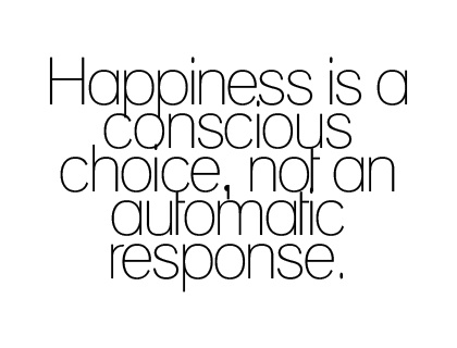 quote: Happiness Is, Choose Happiness, Consciousness Choice, So True, Complete Happy Quotes, Quotes Choice, Choo Happy, Happy Life, Automat Respon