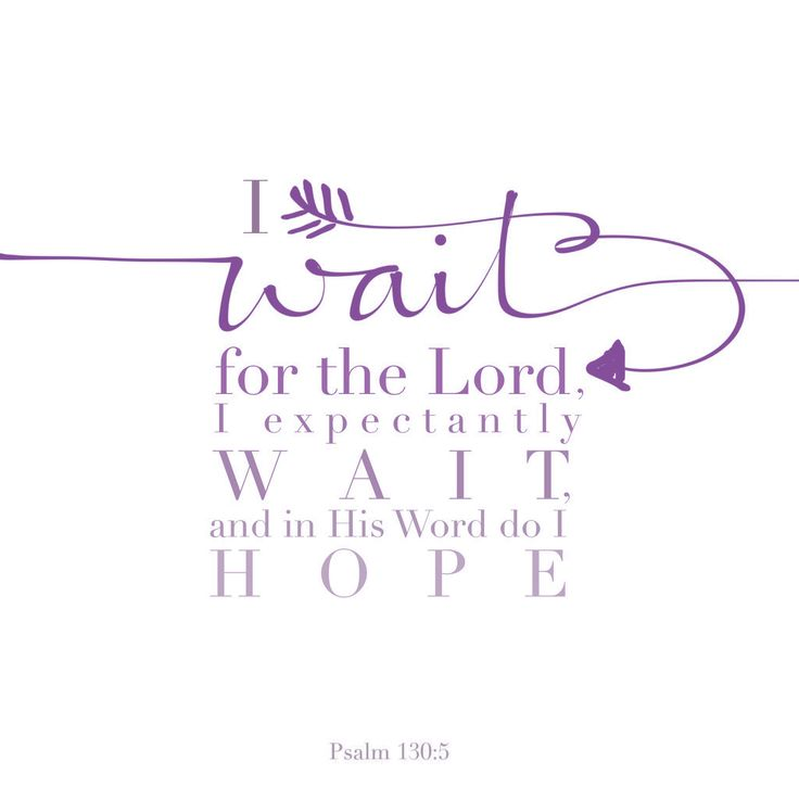 """I wait for the Lord, my soul waits, and in his word I put my hope."" Psalm 130:5"
