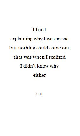 """I tried explaining why I was so sad, but nothing could come out. That was when I realized I didn't know why either."" -- s.n"