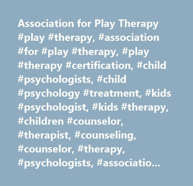 Association for Play Therapy #play #therapy, #association #for #play #therapy, #play #therapy #certification, #child #psychologists, #child #psychology #treatment, #kids #psychologist, #kids #therapy, #children #counselor, #therapist, #counseling, #counselor, #therapy, #psychologists, #association #of #play #therapy, #a4pt, #training #directory, #play #therapy #training…
