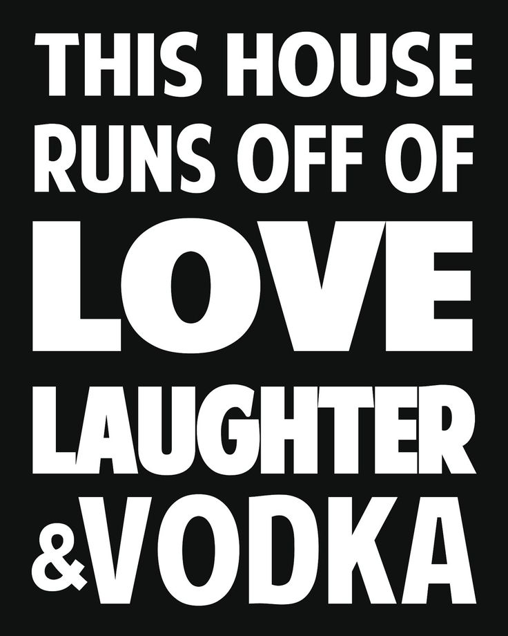 """""""This house runs off of love, laughter, and vodka."""" #vodka"""