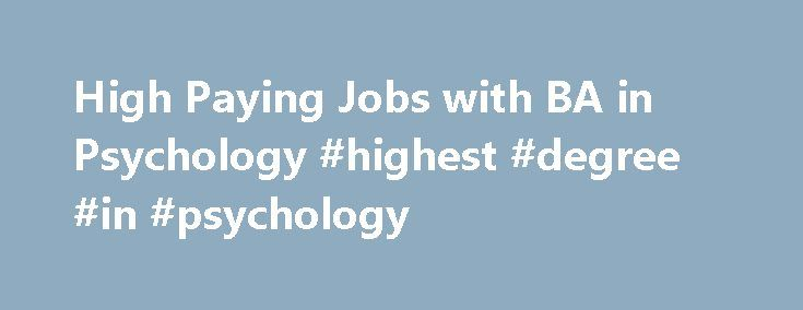 High Paying Jobs with BA in Psychology #highest #degree #in #psychology http://solomon-islands.remmont.com/high-paying-jobs-with-ba-in-psychology-highest-degree-in-psychology/  5 High Paying Jobs with BA in Psychology Posted August 27, 2013 A bachelor's degree in psychology can prepare you for high-paying jobs in many areas, if not in psychology. Most professionals practicing as psychologists are required to obtain a master's degree or doctoral degree in the subject. While a bachelor's…