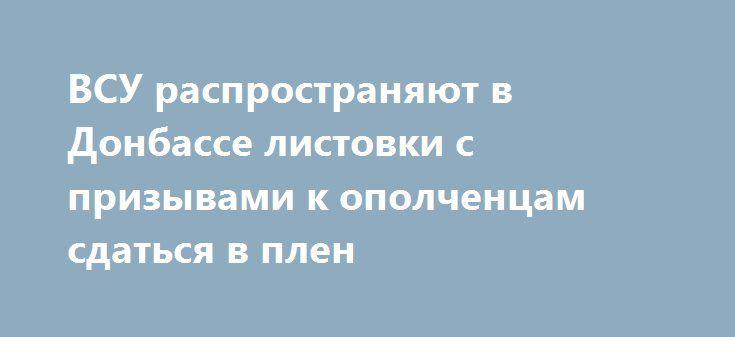 ВСУ распространяют в Донбассе листовки с призывами к ополченцам сдаться в плен https://apral.ru/2017/07/05/vsu-rasprostranyayut-v-donbasse-listovki-s-prizyvami-k-opolchentsam-sdatsya-v-plen.html  Военные украинской армии предлагают бойцам народных республик гарантию жизни и справедливого правосудия в обмен на добровольную сдачуУкраинские силовики пытаются [...]