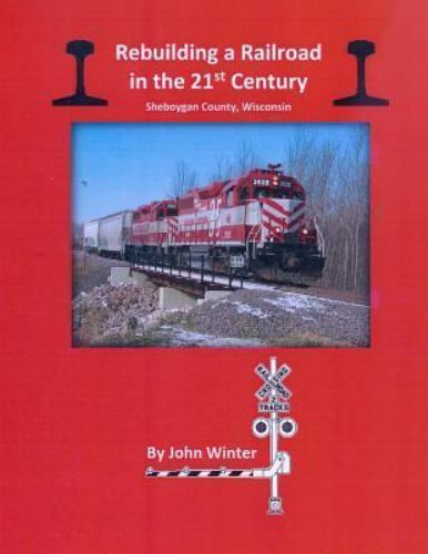 Rebuilding a Railroad in the 21st Century : Sheboygan County, Wisconsin: By W...
