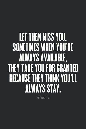 Let him miss you.