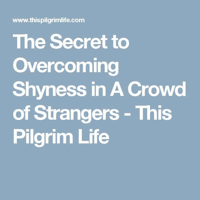 The Secret to Overcoming Shyness in A Crowd of Strangers - This Pilgrim Life