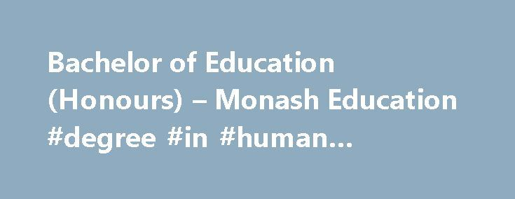 Bachelor of Education (Honours) – Monash Education #degree #in #human #resources http://degree.remmont.com/bachelor-of-education-honours-monash-education-degree-in-human-resources/  #honours degree # Bachelor of Education (Honours) A pathway to research Bachelor of Education (Honours) – as a 1-year course – is a pathway to an education research degree for high performing students who have already completed a relevant bachelor's…