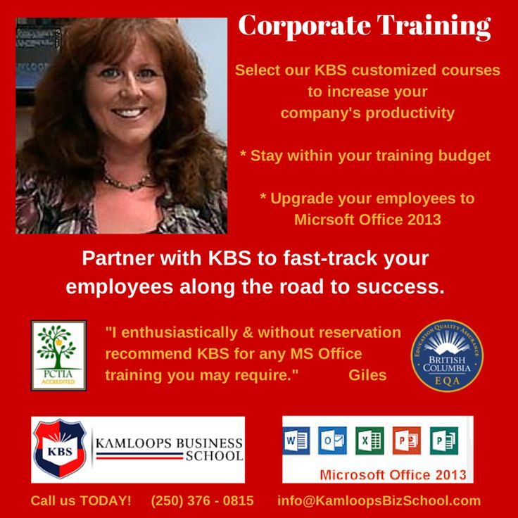 """Corporate Training Select our KBS customized courses to increase your company's productivity. * Stay within your training budget * Upgrade your employees to Microsoft Office 2013 PARTNER WITH KBS TO FAST-TRACK YOUR EMPLOYEES ALONG THE ROAD TO SUCCESS """"I enthusiastically & without reservation recommend KBS for any MS Office training you may require."""" Giles Call us TODAY! (250) 376-0815 Email: corporate@KamloopsBizSchool.com"""