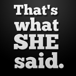 That's what she said. one of the best quotes out there lol