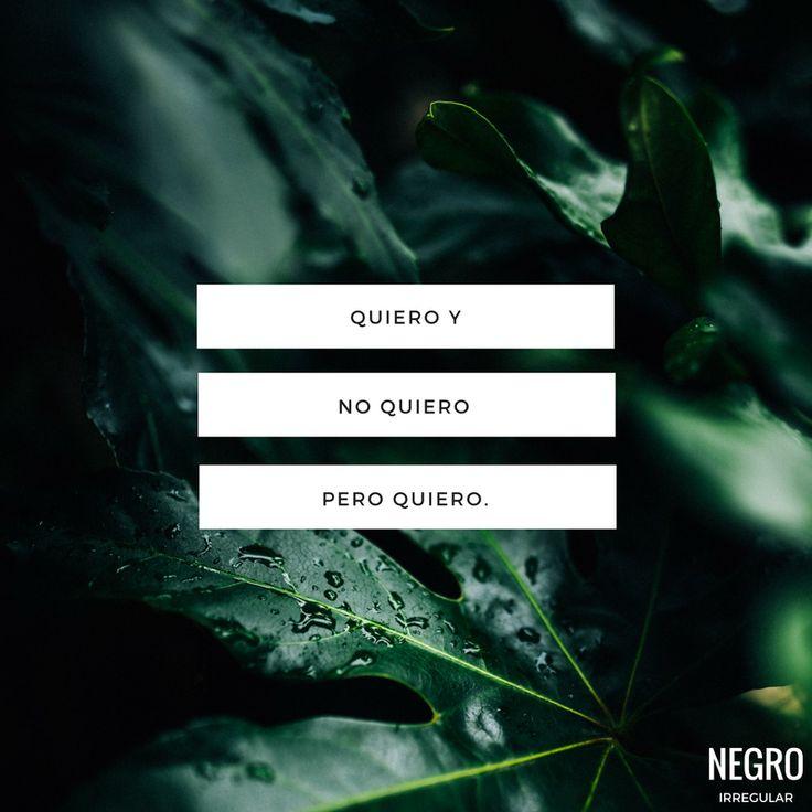 Quiero y no quiero pero quiero. #NegroIrregular #frase #quote #frasedeldia