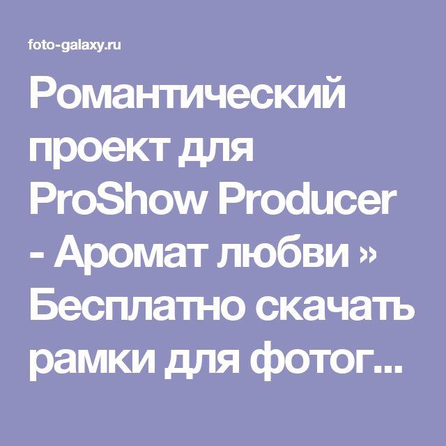 Романтический проект для ProShow Producer - Аромат любви » Бесплатно скачать рамки для фотографий,клипарт,шрифты,шаблоны для Photoshop,костюмы,рамки для фотошопа,обои,фоторамки,DVD обложки,футажи,свадебные футажи,детские футажи,школьные футажи,видеоредакторы,видеоуроки,скрап-наборы