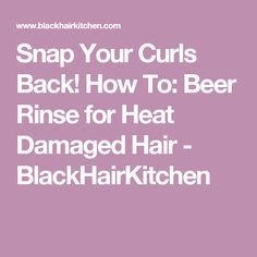 Snap Your Curls Back! How To: Beer Rinse for Heat Damaged Hair - BlackHairKitchen