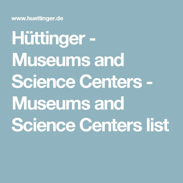 Hüttinger - Museums and Science Centers - Museums and Science Centers list