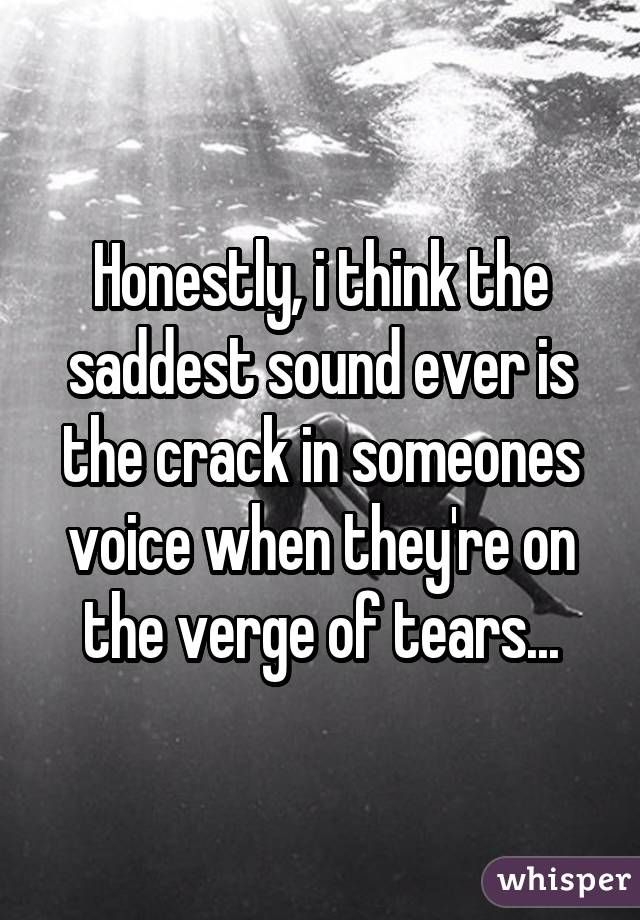 Honestly, i think the saddest sound ever is the crack in someones voice when they're on the verge of tears...