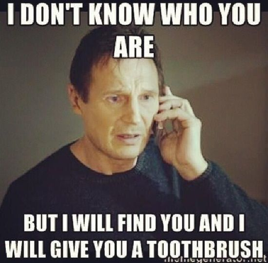 I don't know who you are but I will find you and I will give you a toothbrush.